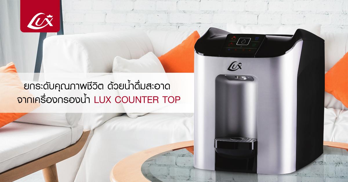 ดื่มน้ำสะอาดเพื่อสุขภาพที่ดีของคนในครอบครัวด้วยเครื่องกรองน้ำคุณภาพ Lux Counter Top